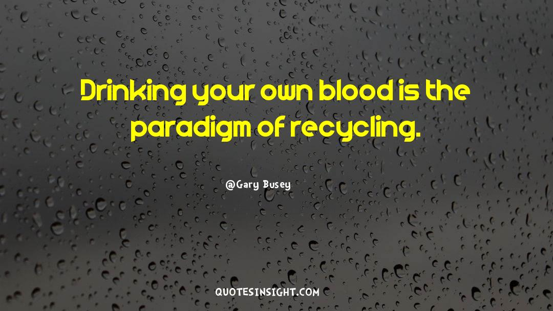 Recycling quotes by Gary Busey